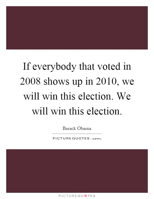 If everybody that voted in 2008 shows up in 2010, we will win this election. We will win this election Picture Quote #1