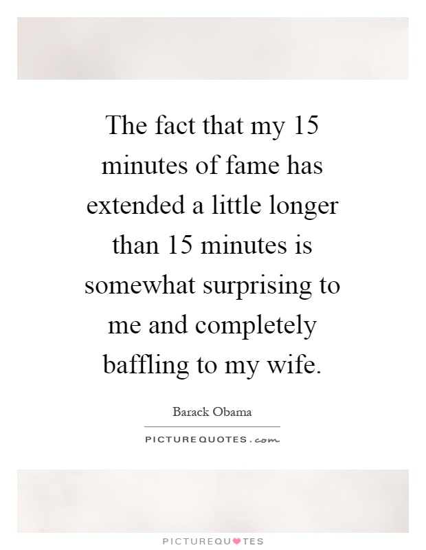 The fact that my 15 minutes of fame has extended a little longer than 15 minutes is somewhat surprising to me and completely baffling to my wife Picture Quote #1