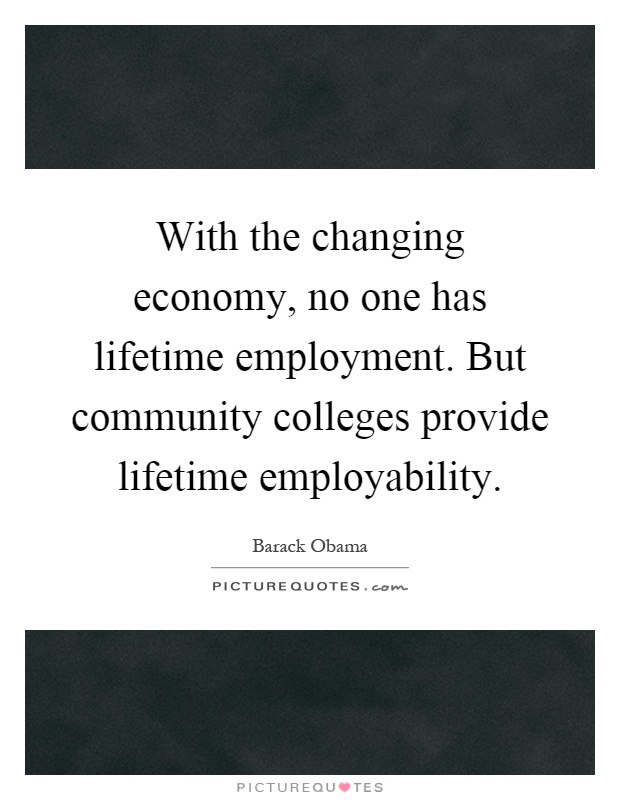 With the changing economy, no one has lifetime employment. But community colleges provide lifetime employability Picture Quote #1
