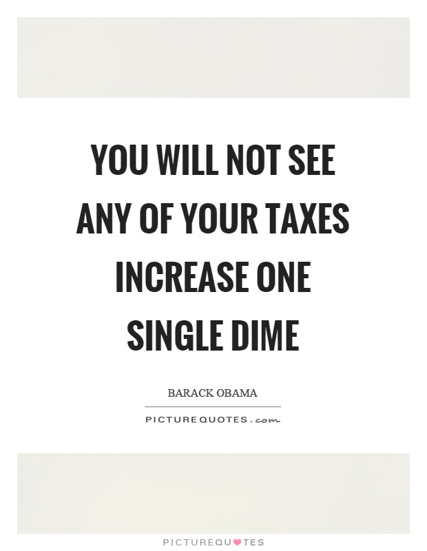 You will not see any of your taxes increase one single dime Picture Quote #1