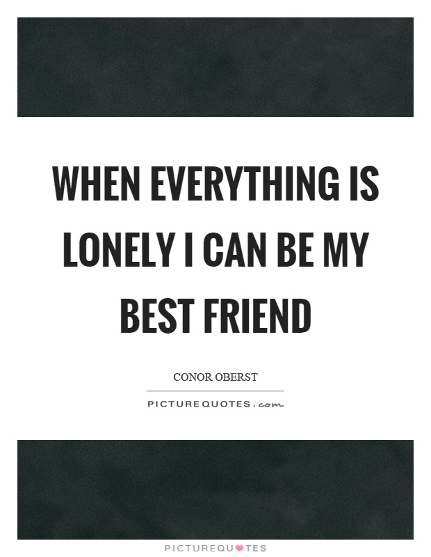When everything is lonely I can be my best friend Picture Quote #1