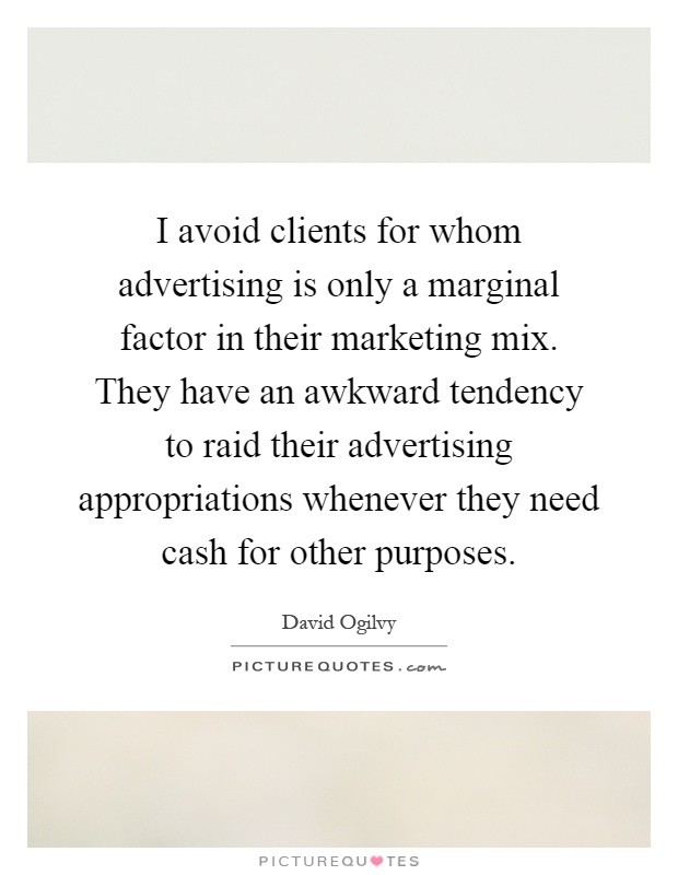 I avoid clients for whom advertising is only a marginal factor in their marketing mix. They have an awkward tendency to raid their advertising appropriations whenever they need cash for other purposes Picture Quote #1
