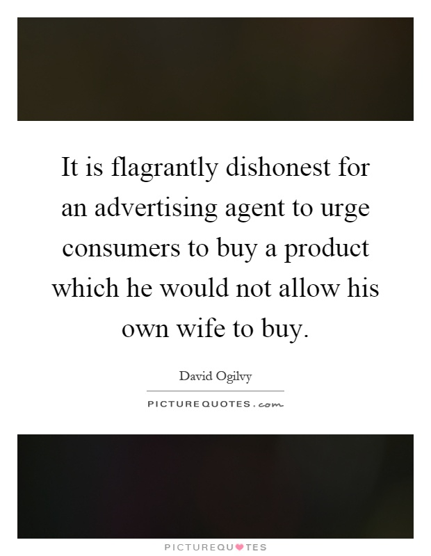 It is flagrantly dishonest for an advertising agent to urge consumers to buy a product which he would not allow his own wife to buy Picture Quote #1
