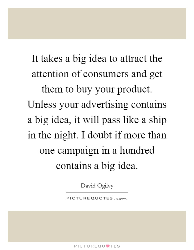 It takes a big idea to attract the attention of consumers and get them to buy your product. Unless your advertising contains a big idea, it will pass like a ship in the night. I doubt if more than one campaign in a hundred contains a big idea Picture Quote #1