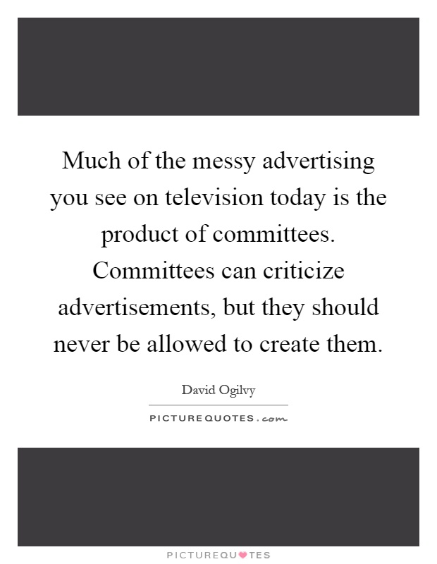 Much of the messy advertising you see on television today is the product of committees. Committees can criticize advertisements, but they should never be allowed to create them Picture Quote #1