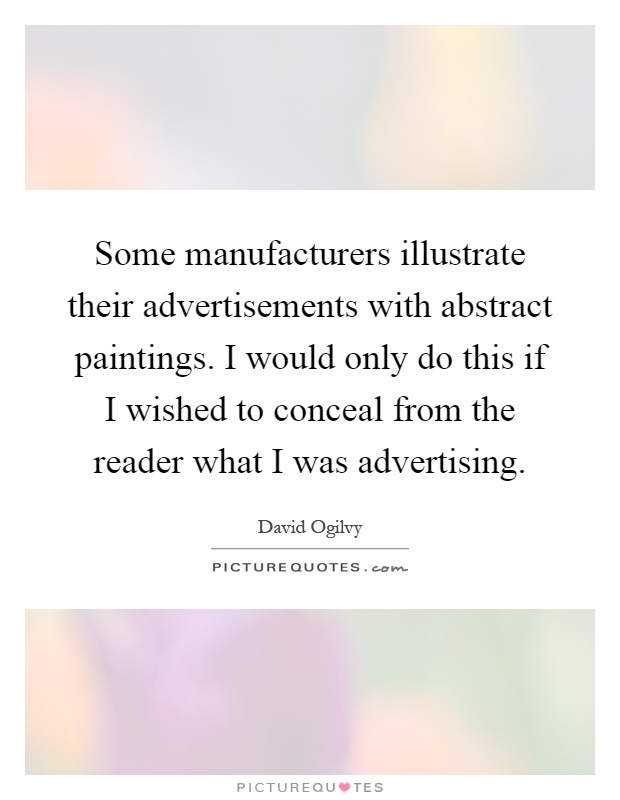 Some manufacturers illustrate their advertisements with abstract paintings. I would only do this if I wished to conceal from the reader what I was advertising Picture Quote #1
