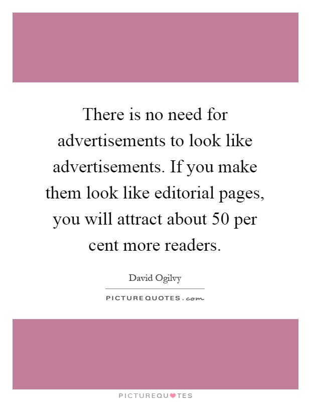 There is no need for advertisements to look like advertisements. If you make them look like editorial pages, you will attract about 50 per cent more readers Picture Quote #1