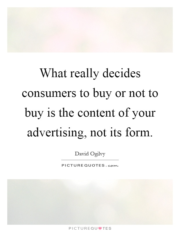 What really decides consumers to buy or not to buy is the content of your advertising, not its form Picture Quote #1