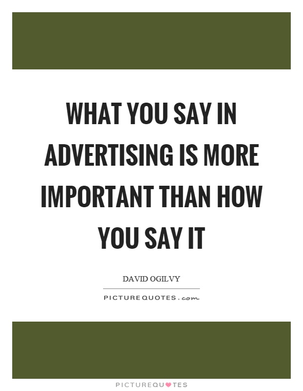 What you say in advertising is more important than how you say it Picture Quote #1