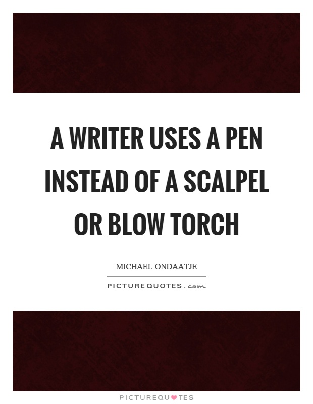 A writer uses a pen instead of a scalpel or blow torch Picture Quote #1