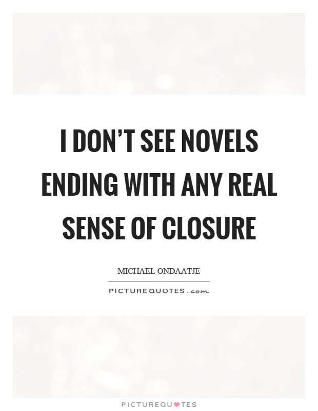 I don't see novels ending with any real sense of closure Picture Quote #1
