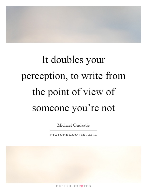 It doubles your perception, to write from the point of view of someone you're not Picture Quote #1