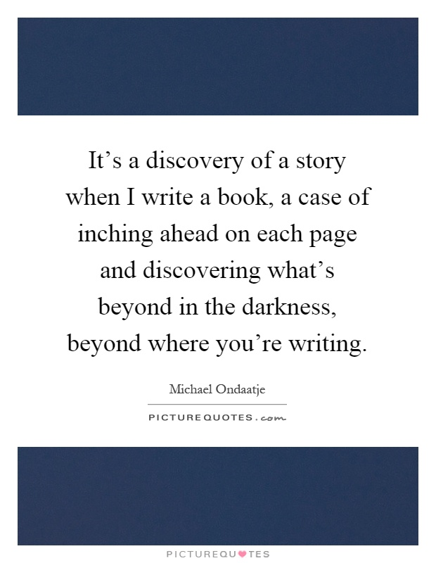 It's a discovery of a story when I write a book, a case of inching ahead on each page and discovering what's beyond in the darkness, beyond where you're writing Picture Quote #1