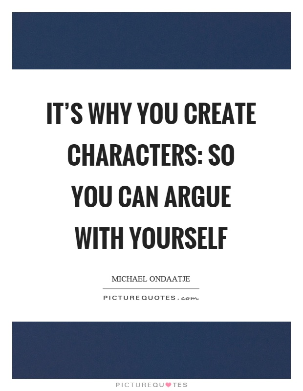 It's why you create characters: so you can argue with yourself Picture Quote #1