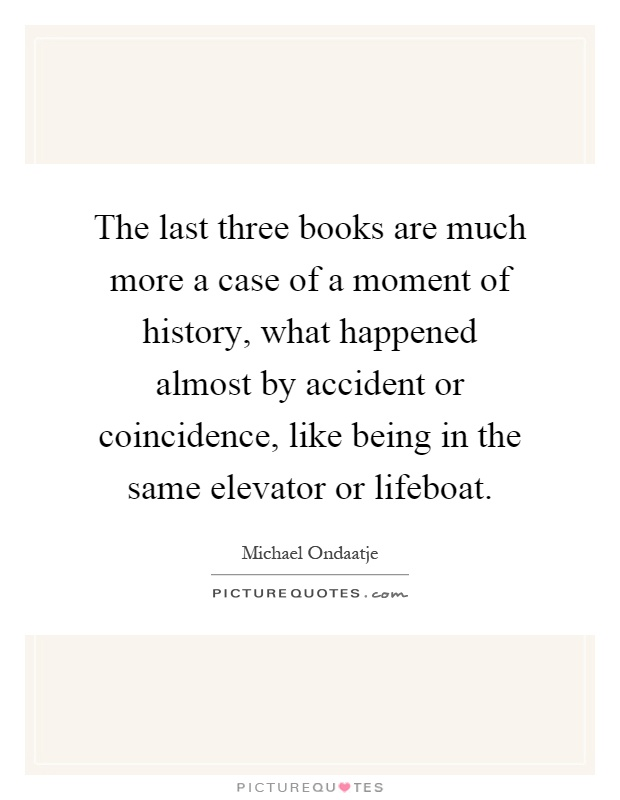 The last three books are much more a case of a moment of history, what happened almost by accident or coincidence, like being in the same elevator or lifeboat Picture Quote #1