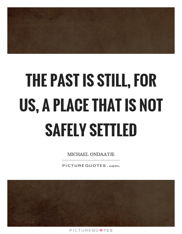 The past is still, for us, a place that is not safely settled Picture Quote #1