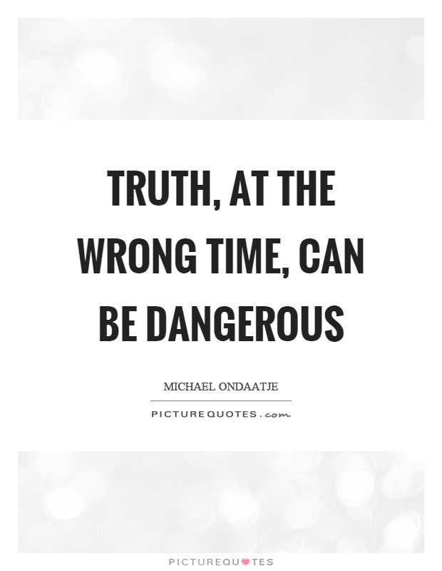 Truth, at the wrong time, can be dangerous Picture Quote #1