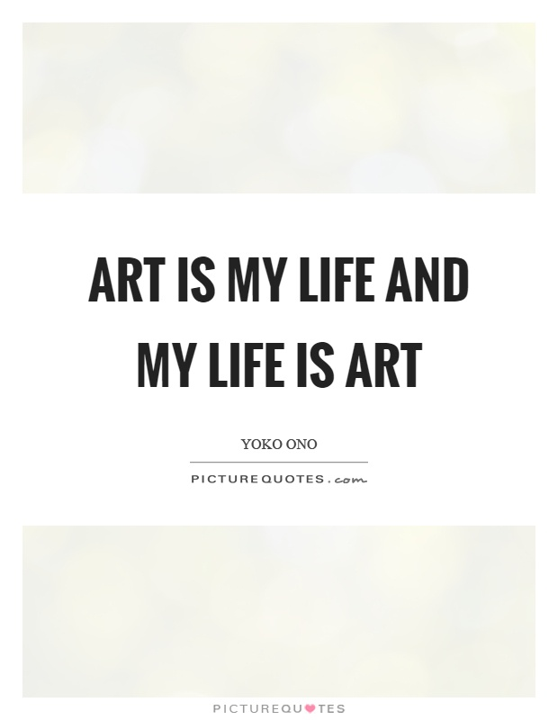 Art is my life and my life is art Picture Quote #1