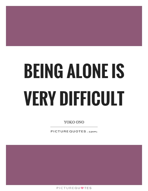 Being alone is very difficult Picture Quote #1