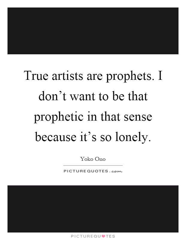 True artists are prophets. I don't want to be that prophetic in that sense because it's so lonely Picture Quote #1