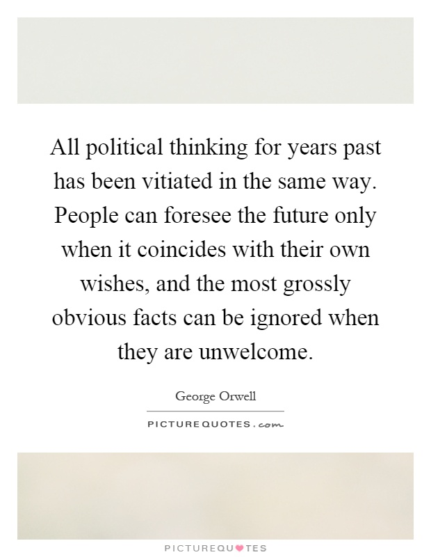 All political thinking for years past has been vitiated in the same way. People can foresee the future only when it coincides with their own wishes, and the most grossly obvious facts can be ignored when they are unwelcome Picture Quote #1