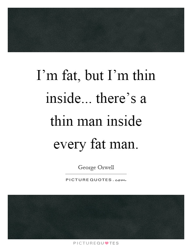I'm fat, but I'm thin inside... there's a thin man inside every fat man Picture Quote #1