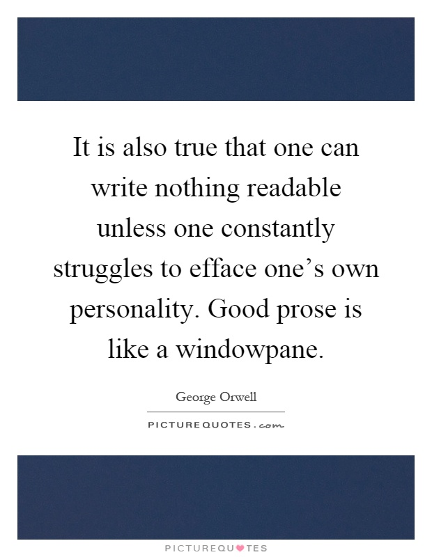 It is also true that one can write nothing readable unless one constantly struggles to efface one's own personality. Good prose is like a windowpane Picture Quote #1