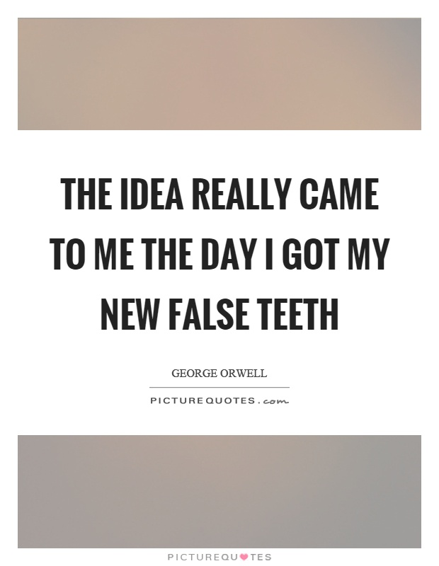 The idea really came to me the day I got my new false teeth Picture Quote #1