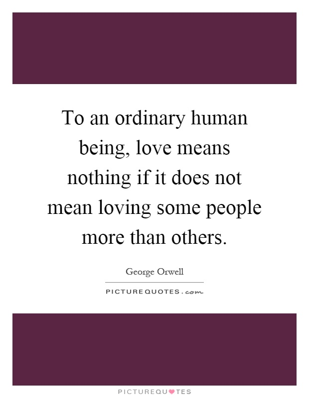 To an ordinary human being, love means nothing if it does not mean loving some people more than others Picture Quote #1