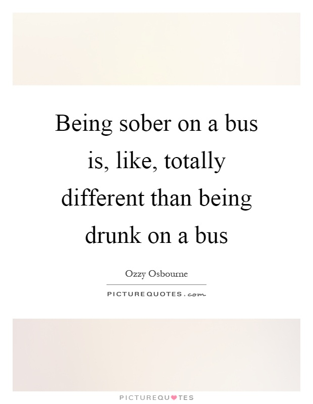 Being sober on a bus is, like, totally different than being drunk on a bus Picture Quote #1