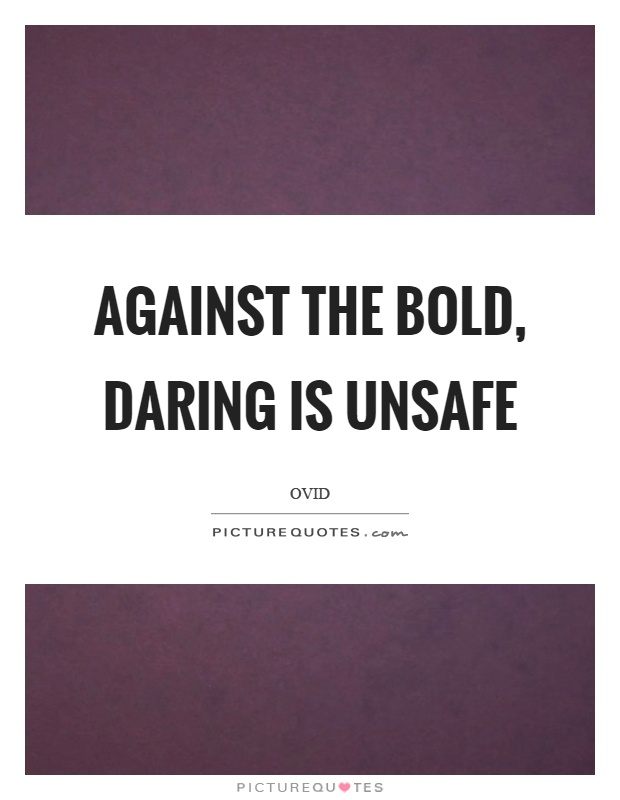 Against the bold, daring is unsafe Picture Quote #1