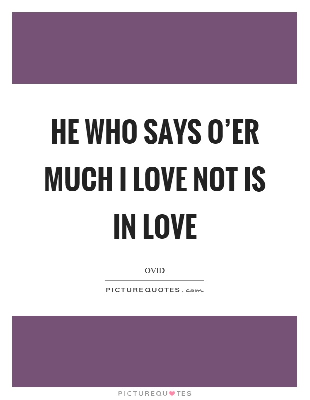 He who says o'er much I love not is in love Picture Quote #1