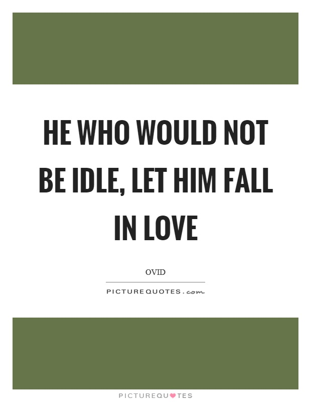 He who would not be idle, let him fall in love Picture Quote #1