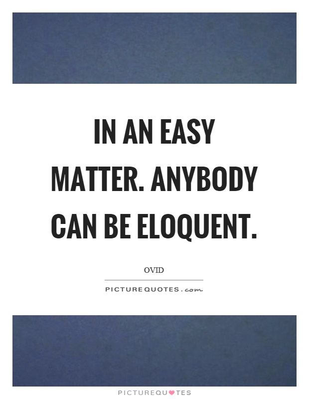 In an easy matter. Anybody can be eloquent Picture Quote #1