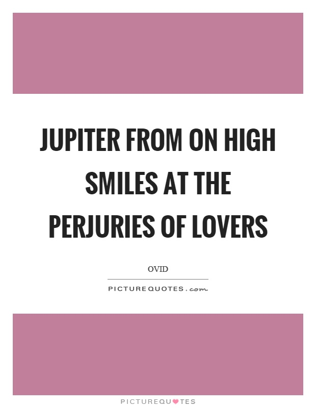 Jupiter from on high smiles at the perjuries of lovers Picture Quote #1