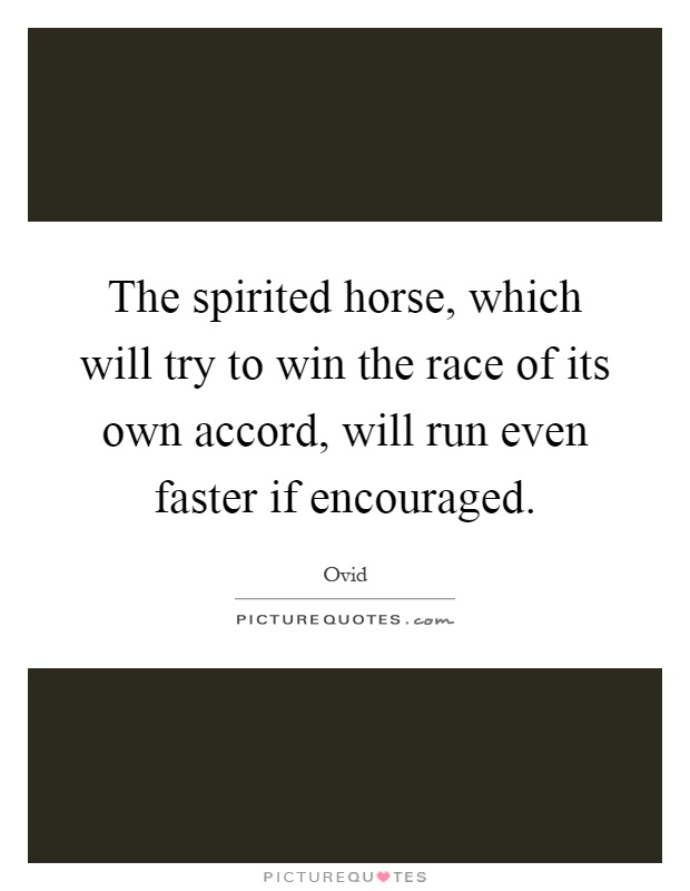 The spirited horse, which will try to win the race of its own accord, will run even faster if encouraged Picture Quote #1