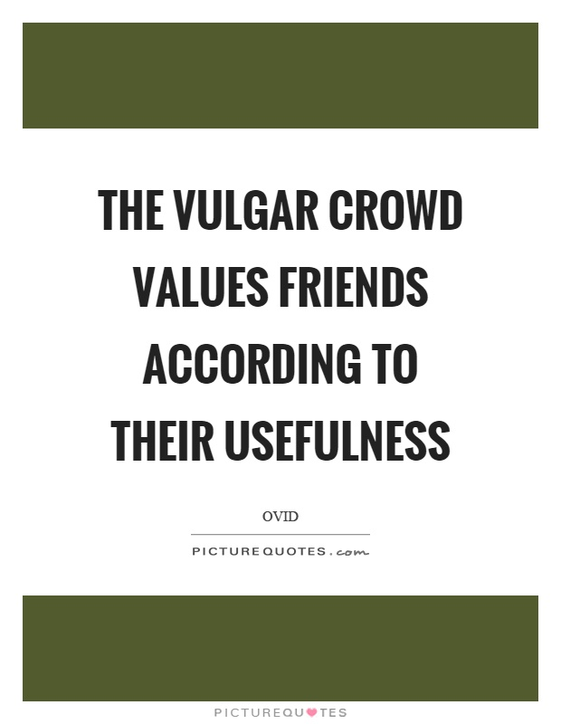 The vulgar crowd values friends according to their usefulness Picture Quote #1