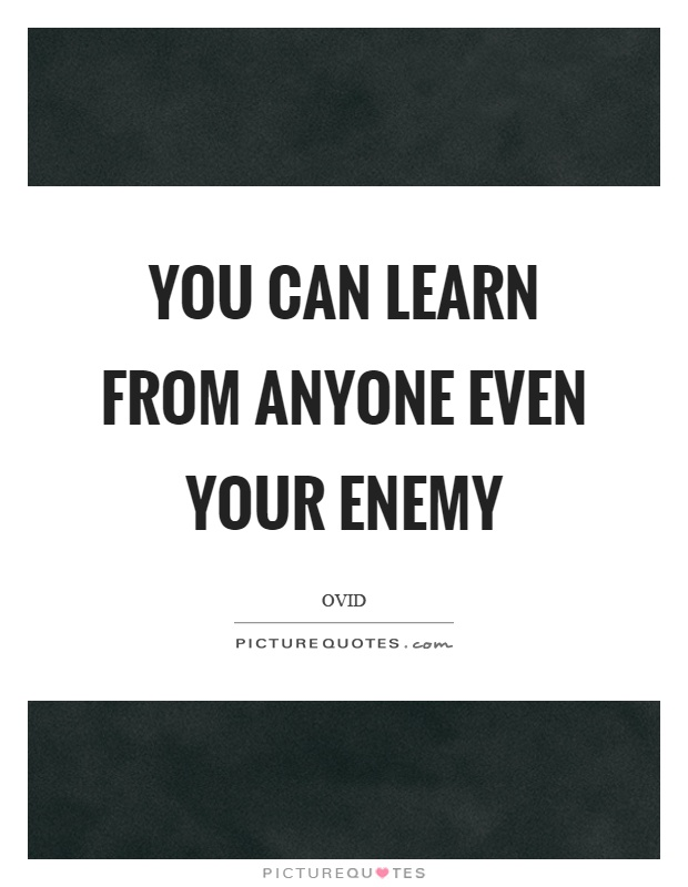 You can learn from anyone even your enemy Picture Quote #1