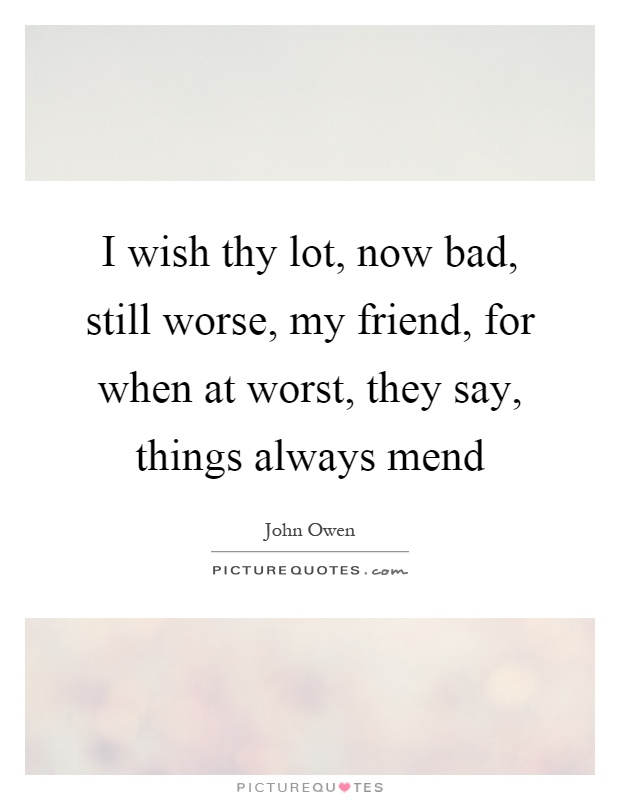 I wish thy lot, now bad, still worse, my friend, for when at worst, they say, things always mend Picture Quote #1