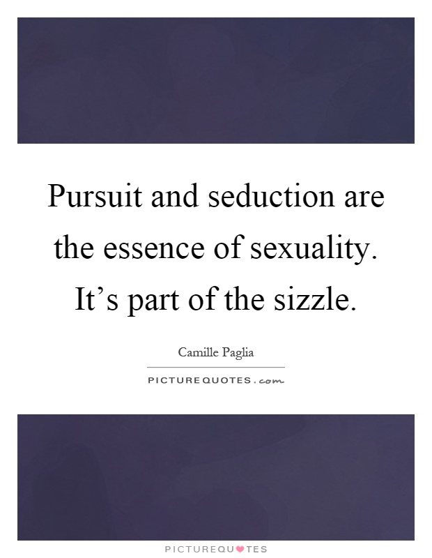 Pursuit and seduction are the essence of sexuality. It's part of the sizzle Picture Quote #1