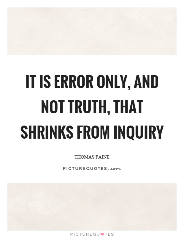 It is error only, and not truth, that shrinks from inquiry Picture Quote #1
