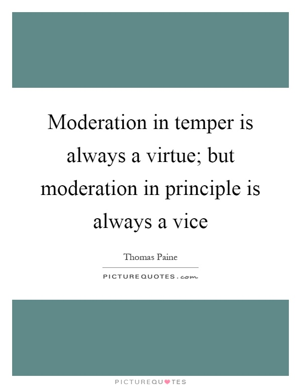 Moderation in temper is always a virtue; but moderation in principle is always a vice Picture Quote #1