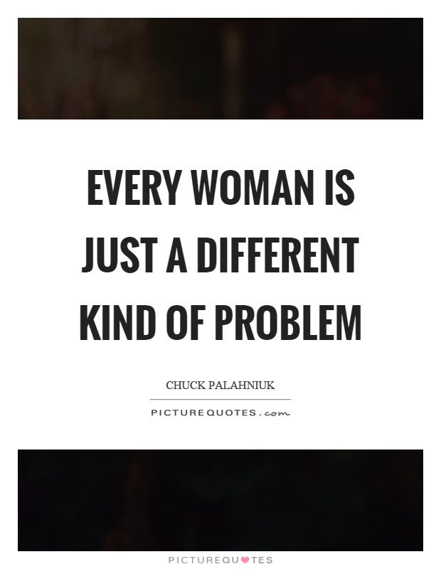 Every woman is just a different kind of problem Picture Quote #1