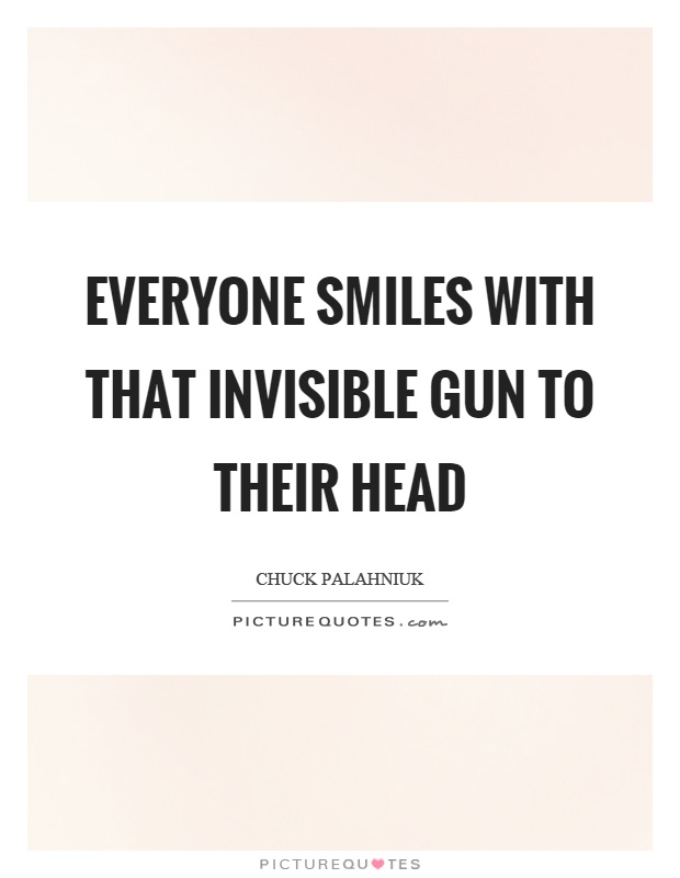 Everyone smiles with that invisible gun to their head Picture Quote #1