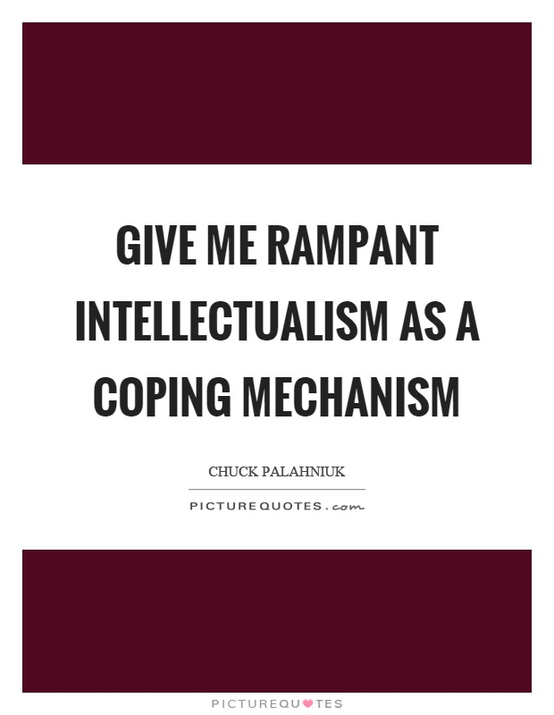 Give me rampant intellectualism as a coping mechanism Picture Quote #1