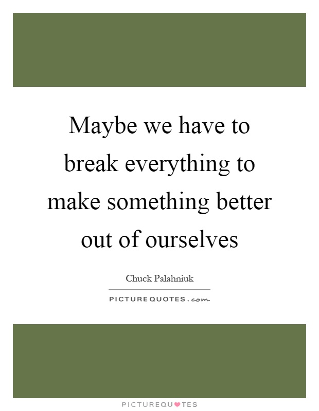 Maybe we have to break everything to make something better out of ourselves Picture Quote #1