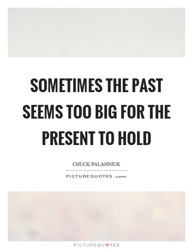 Sometimes the past seems too big for the present to hold Picture Quote #1