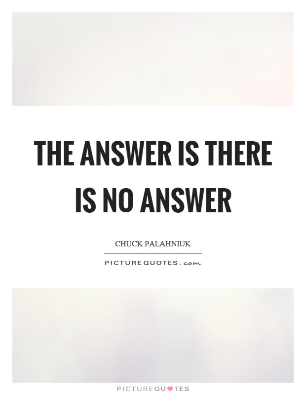 The answer is there is no answer Picture Quote #1