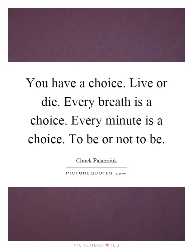 You have a choice. Live or die. Every breath is a choice. Every minute is a choice. To be or not to be Picture Quote #1