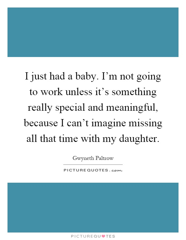 I just had a baby. I'm not going to work unless it's something really special and meaningful, because I can't imagine missing all that time with my daughter Picture Quote #1